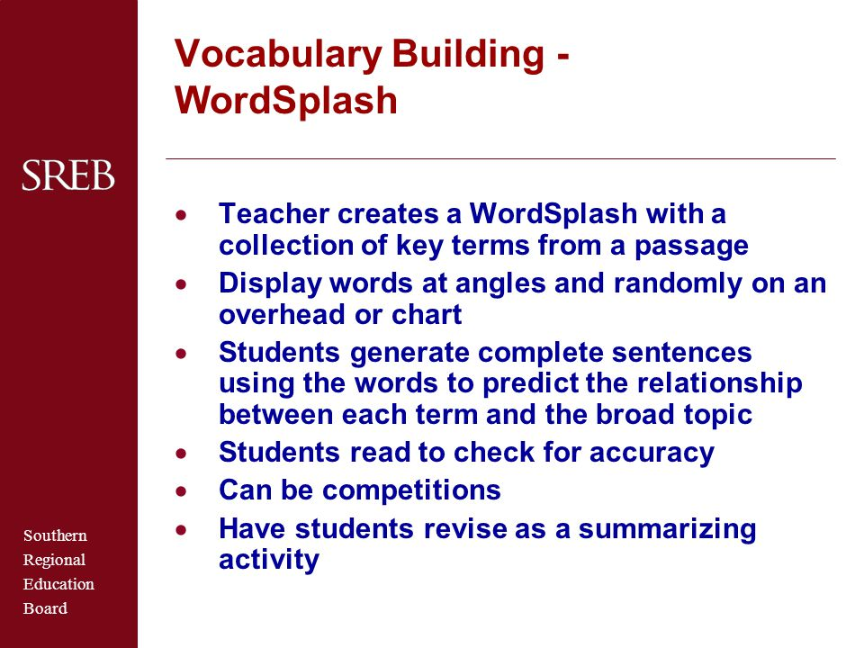 Southern Regional Education Board Vocabulary Building - WordSplash  Teacher creates a WordSplash with a collection of key terms from a passage  Display words at angles and randomly on an overhead or chart  Students generate complete sentences using the words to predict the relationship between each term and the broad topic  Students read to check for accuracy  Can be competitions  Have students revise as a summarizing activity
