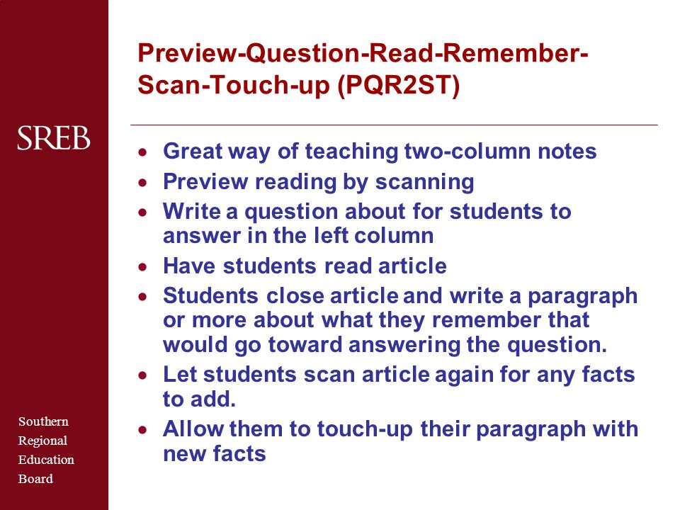 Southern Regional Education Board Preview-Question-Read-Remember- Scan-Touch-up (PQR2ST)  Great way of teaching two-column notes  Preview reading by scanning  Write a question about for students to answer in the left column  Have students read article  Students close article and write a paragraph or more about what they remember that would go toward answering the question.