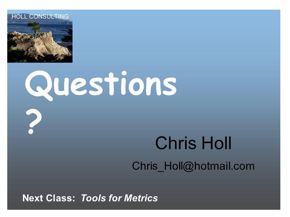 Questions ? Chris Holl Chris_Holl@hotmail.com Next Class: Tools for Metrics