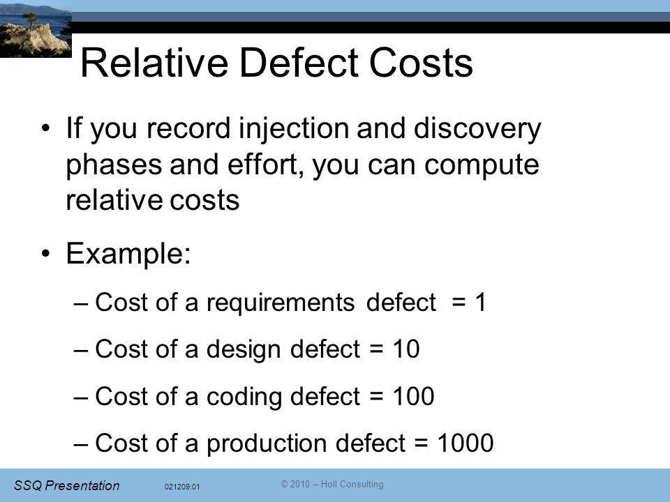 021209.01 SSQ Presentation © 2010 – Holl Consulting Relative Defect Costs If you record injection and discovery phases and effort, you can compute relative costs Example: –Cost of a requirements defect = 1 –Cost of a design defect = 10 –Cost of a coding defect = 100 –Cost of a production defect = 1000