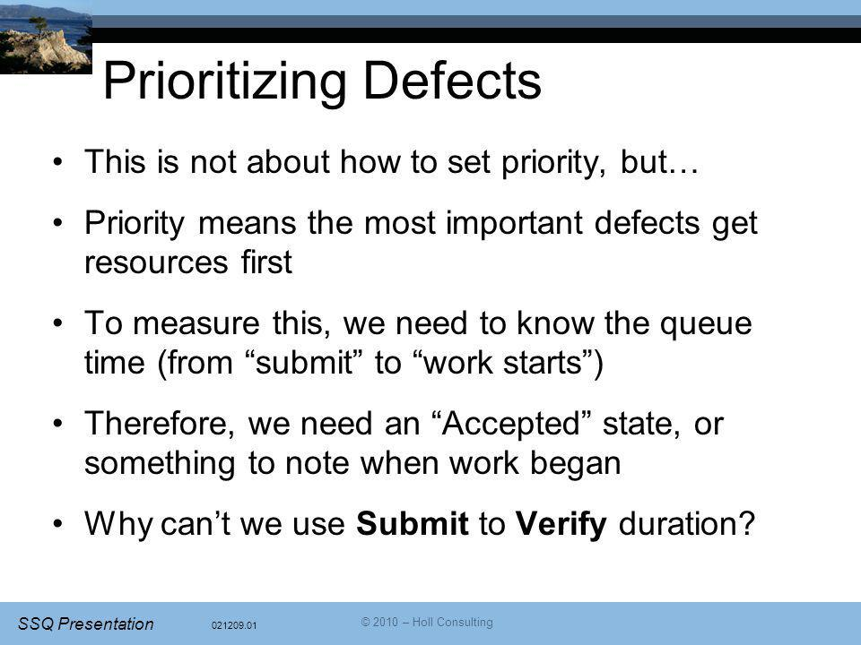 021209.01 SSQ Presentation © 2010 – Holl Consulting Prioritizing Defects This is not about how to set priority, but… Priority means the most important defects get resources first To measure this, we need to know the queue time (from submit to work starts ) Therefore, we need an Accepted state, or something to note when work began Why can't we use Submit to Verify duration?