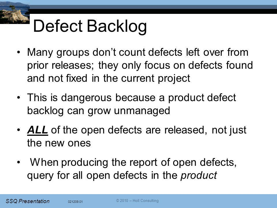 021209.01 SSQ Presentation © 2010 – Holl Consulting Defect Backlog Many groups don't count defects left over from prior releases; they only focus on defects found and not fixed in the current project This is dangerous because a product defect backlog can grow unmanaged ALL of the open defects are released, not just the new ones When producing the report of open defects, query for all open defects in the product