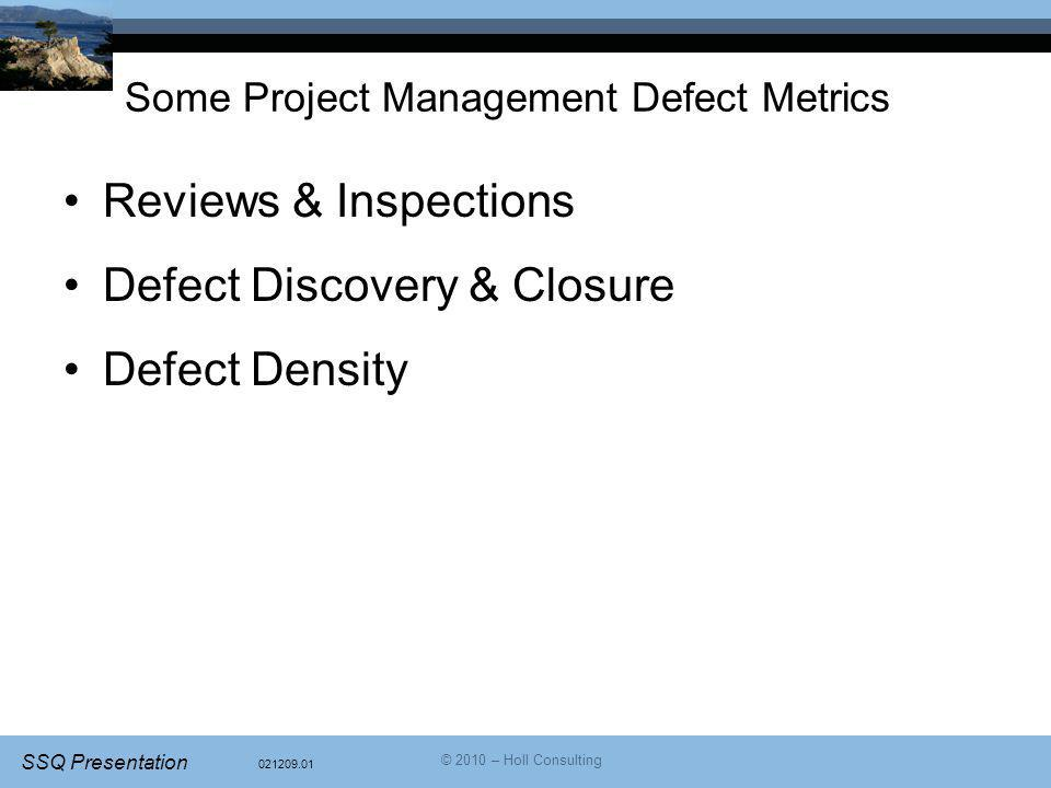 021209.01 SSQ Presentation © 2010 – Holl Consulting Some Project Management Defect Metrics Reviews & Inspections Defect Discovery & Closure Defect Density