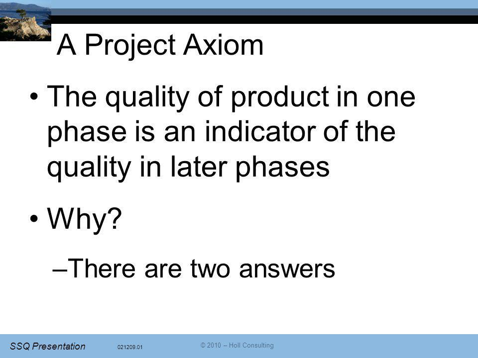 021209.01 SSQ Presentation © 2010 – Holl Consulting A Project Axiom The quality of product in one phase is an indicator of the quality in later phases Why.