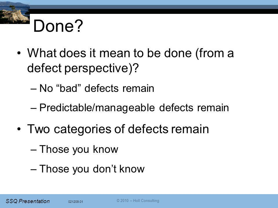 """021209.01 SSQ Presentation © 2010 – Holl Consulting Done? What does it mean to be done (from a defect perspective)? –No """"bad"""" defects remain –Predicta"""