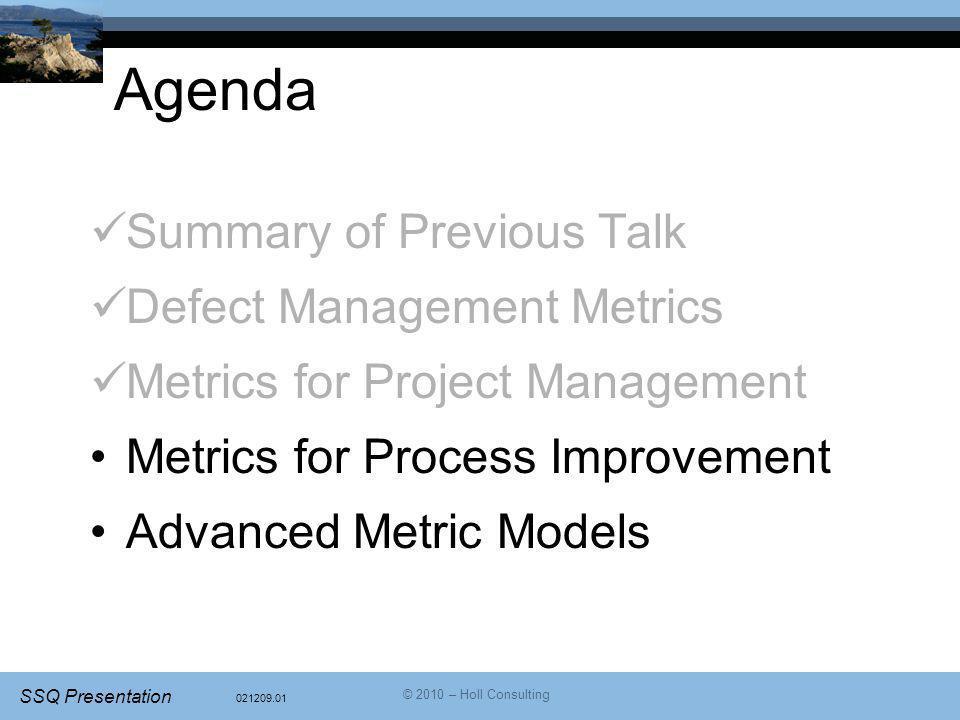 021209.01 SSQ Presentation © 2010 – Holl Consulting Agenda Summary of Previous Talk Defect Management Metrics Metrics for Project Management Metrics f