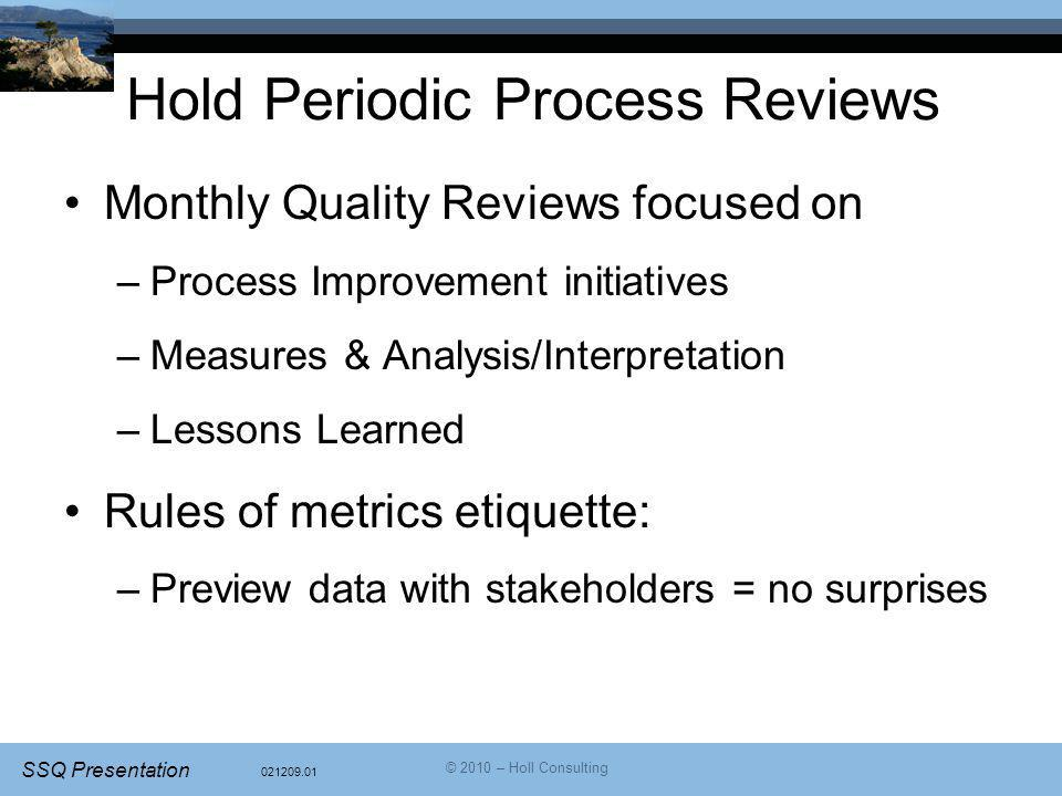 021209.01 SSQ Presentation © 2010 – Holl Consulting Hold Periodic Process Reviews Monthly Quality Reviews focused on –Process Improvement initiatives –Measures & Analysis/Interpretation –Lessons Learned Rules of metrics etiquette: –Preview data with stakeholders = no surprises