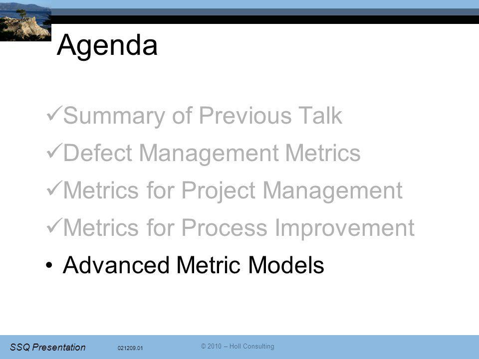 021209.01 SSQ Presentation © 2010 – Holl Consulting Agenda Summary of Previous Talk Defect Management Metrics Metrics for Project Management Metrics for Process Improvement Advanced Metric Models