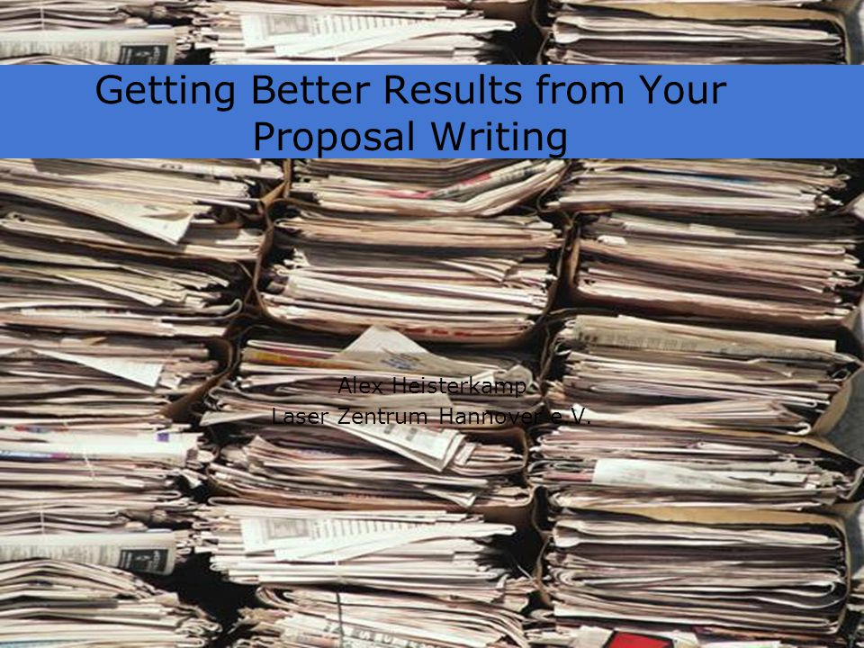 Getting Better Results from Your Proposal Writing Alex Heisterkamp Laser Zentrum Hannover e.V.