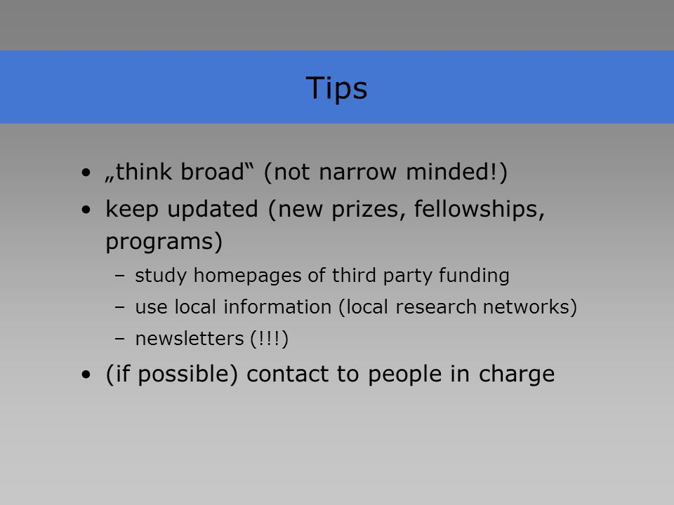 "Tips ""think broad (not narrow minded!) keep updated (new prizes, fellowships, programs) –study homepages of third party funding –use local information (local research networks) –newsletters (!!!) (if possible) contact to people in charge"