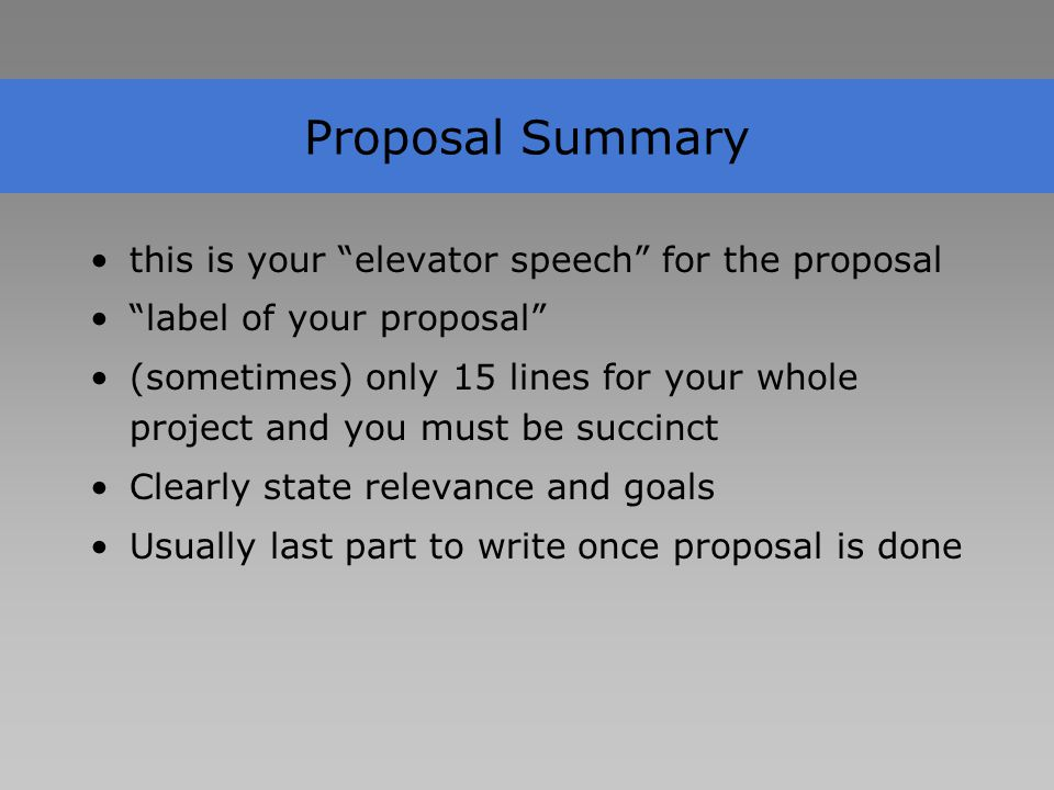 Proposal Summary this is your elevator speech for the proposal label of your proposal (sometimes) only 15 lines for your whole project and you must be succinct Clearly state relevance and goals Usually last part to write once proposal is done