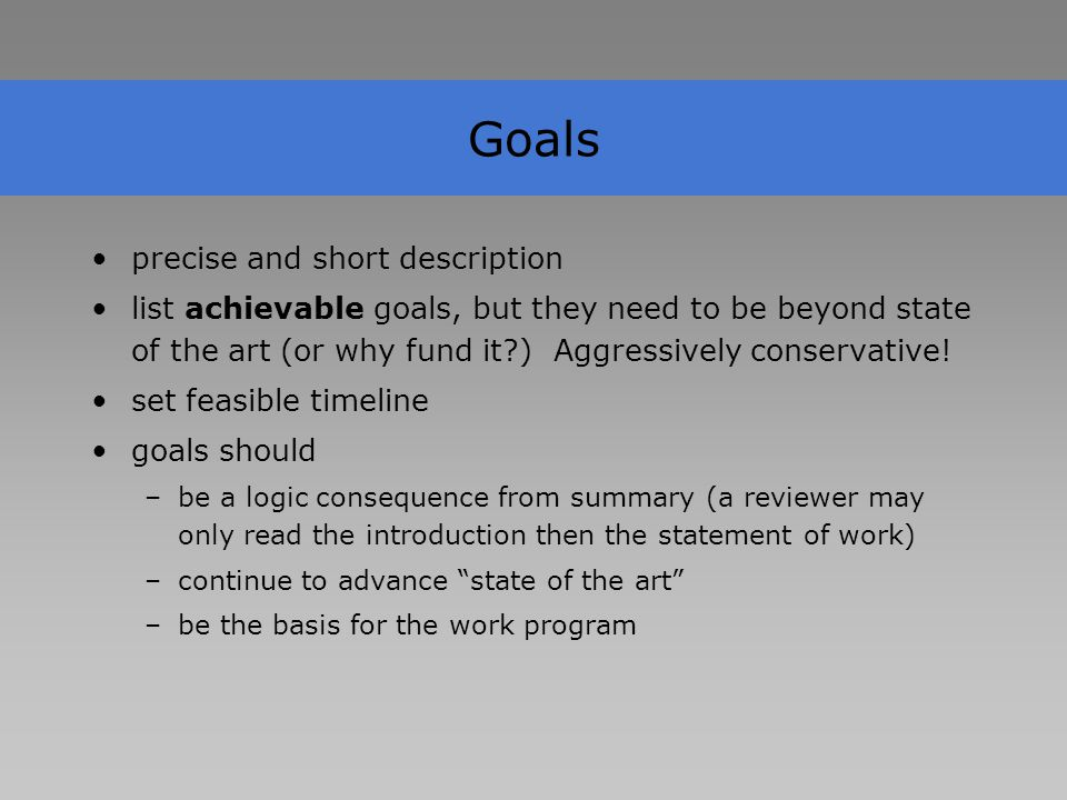 Goals precise and short description list achievable goals, but they need to be beyond state of the art (or why fund it?) Aggressively conservative.