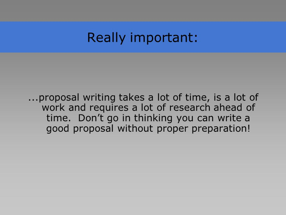 Really important:...proposal writing takes a lot of time, is a lot of work and requires a lot of research ahead of time.