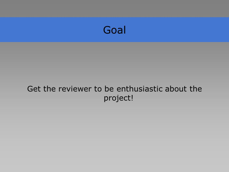 Goal Get the reviewer to be enthusiastic about the project!