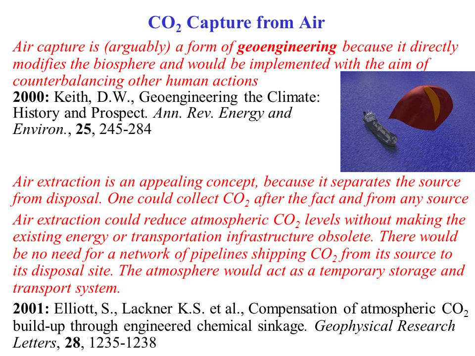 CO 2 Capture from Air Air capture is (arguably) a form of geoengineering because it directly modifies the biosphere and would be implemented with the