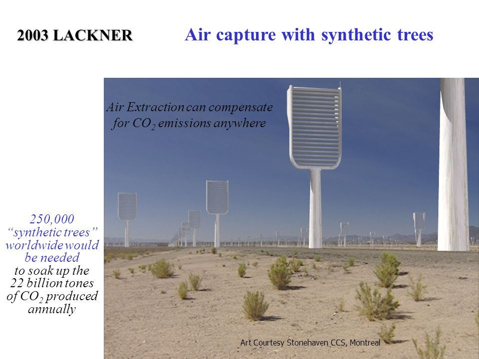 "Air Extraction can compensate for CO 2 emissions anywhere Art Courtesy Stonehaven CCS, Montreal 250,000 ""synthetic trees"" worldwide would be needed to"