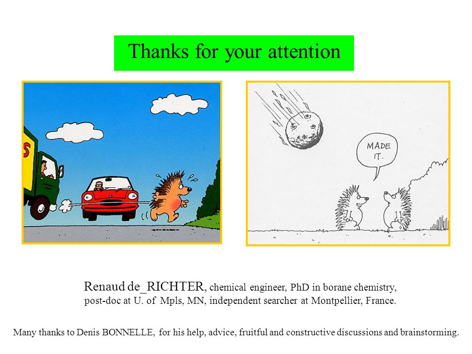 Thanks for your attention Renaud de_RICHTER, chemical engineer, PhD in borane chemistry, post-doc at U. of Mpls, MN, independent searcher at Montpelli