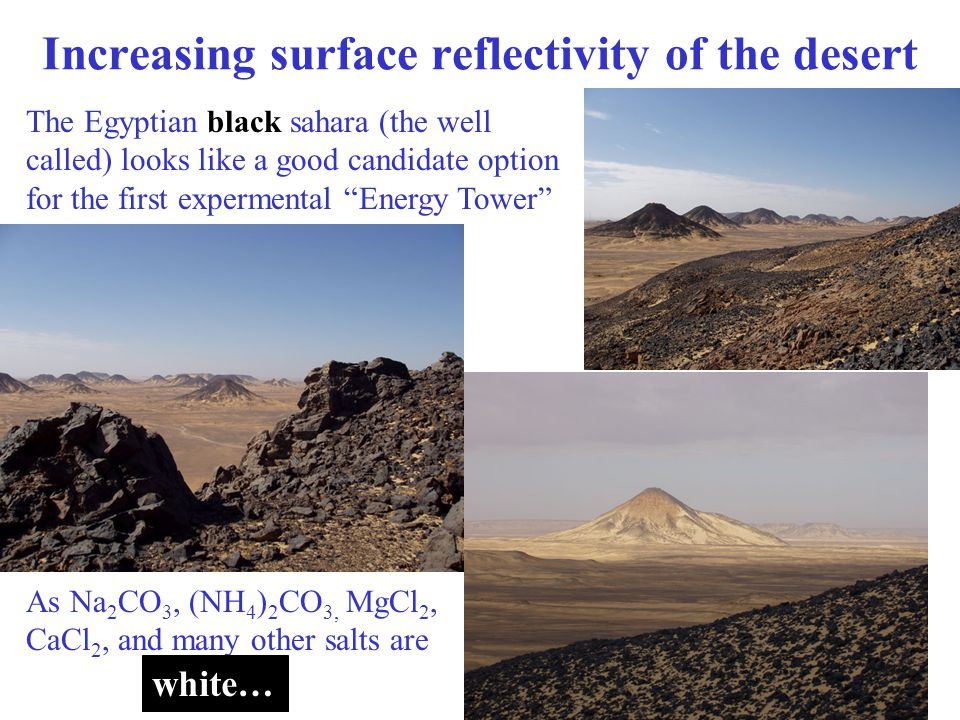 Increasing surface reflectivity of the desert The Egyptian black sahara (the well called) looks like a good candidate option for the first expermental