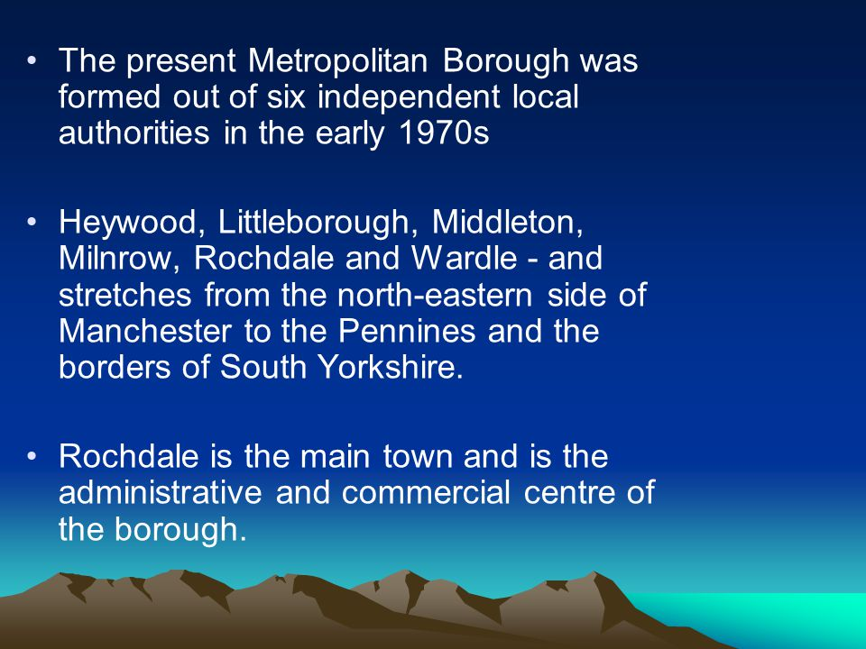 The present Metropolitan Borough was formed out of six independent local authorities in the early 1970s Heywood, Littleborough, Middleton, Milnrow, Rochdale and Wardle - and stretches from the north-eastern side of Manchester to the Pennines and the borders of South Yorkshire.