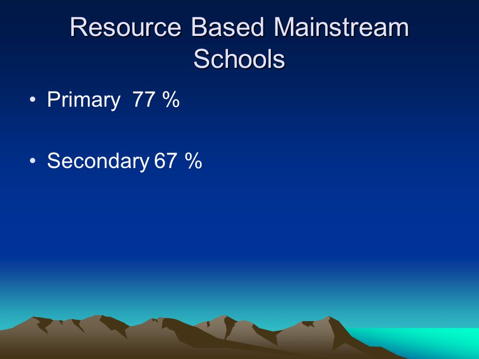Resource Based Mainstream Schools Primary 77 % Secondary 67 %