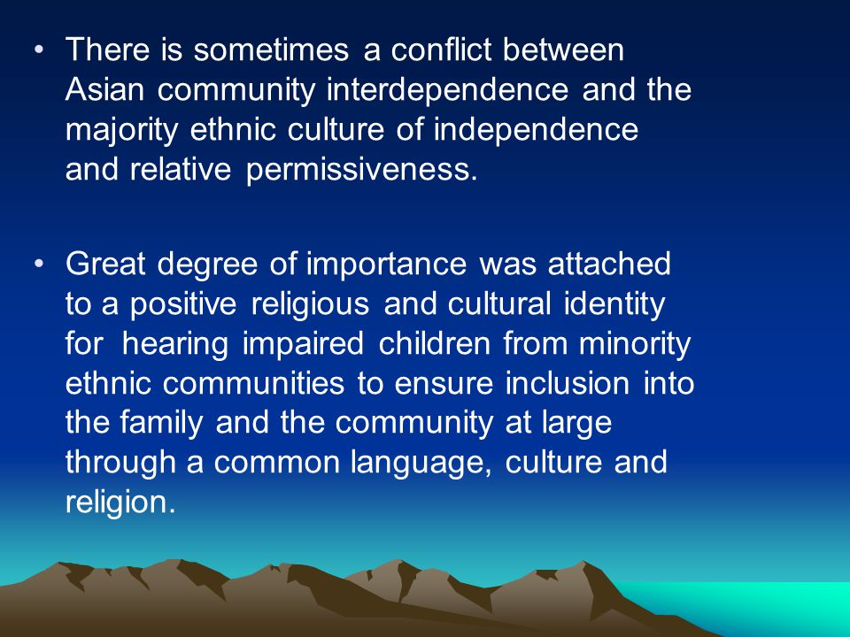 There is sometimes a conflict between Asian community interdependence and the majority ethnic culture of independence and relative permissiveness.