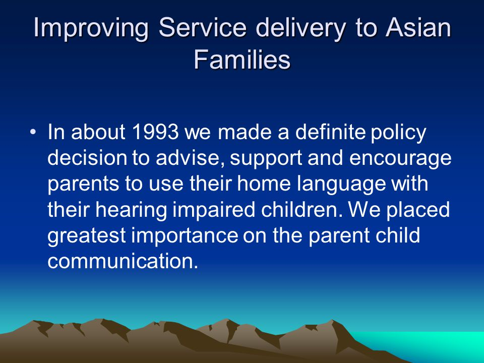 Improving Service delivery to Asian Families In about 1993 we made a definite policy decision to advise, support and encourage parents to use their home language with their hearing impaired children.