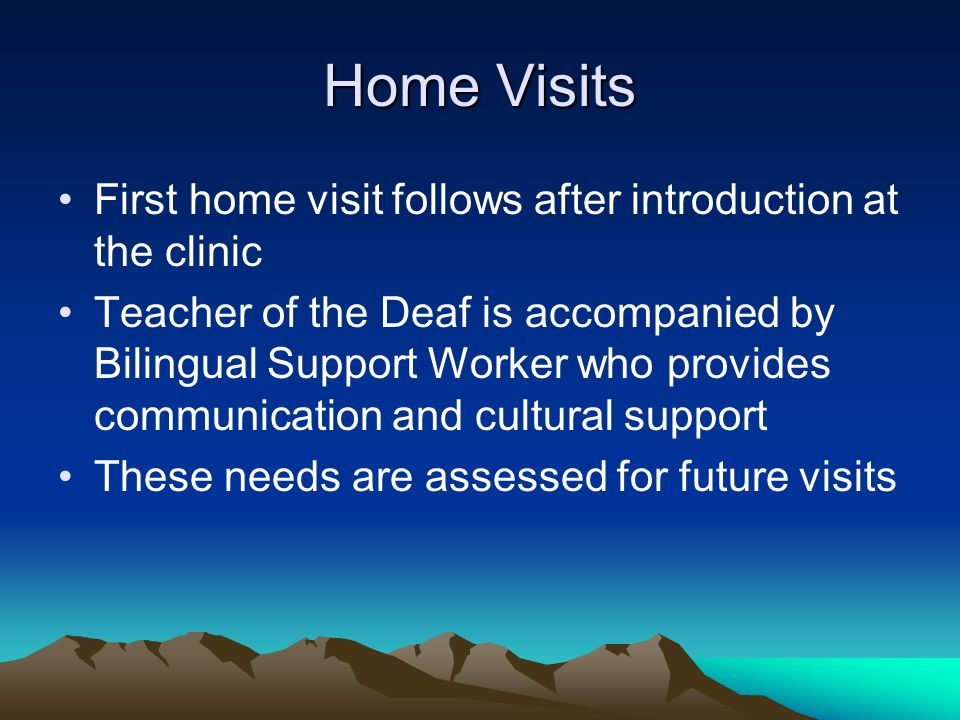 Home Visits First home visit follows after introduction at the clinic Teacher of the Deaf is accompanied by Bilingual Support Worker who provides communication and cultural support These needs are assessed for future visits