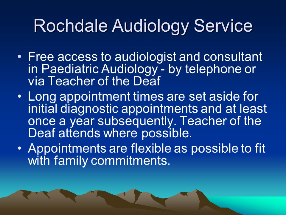 Rochdale Audiology Service Free access to audiologist and consultant in Paediatric Audiology - by telephone or via Teacher of the Deaf Long appointment times are set aside for initial diagnostic appointments and at least once a year subsequently.