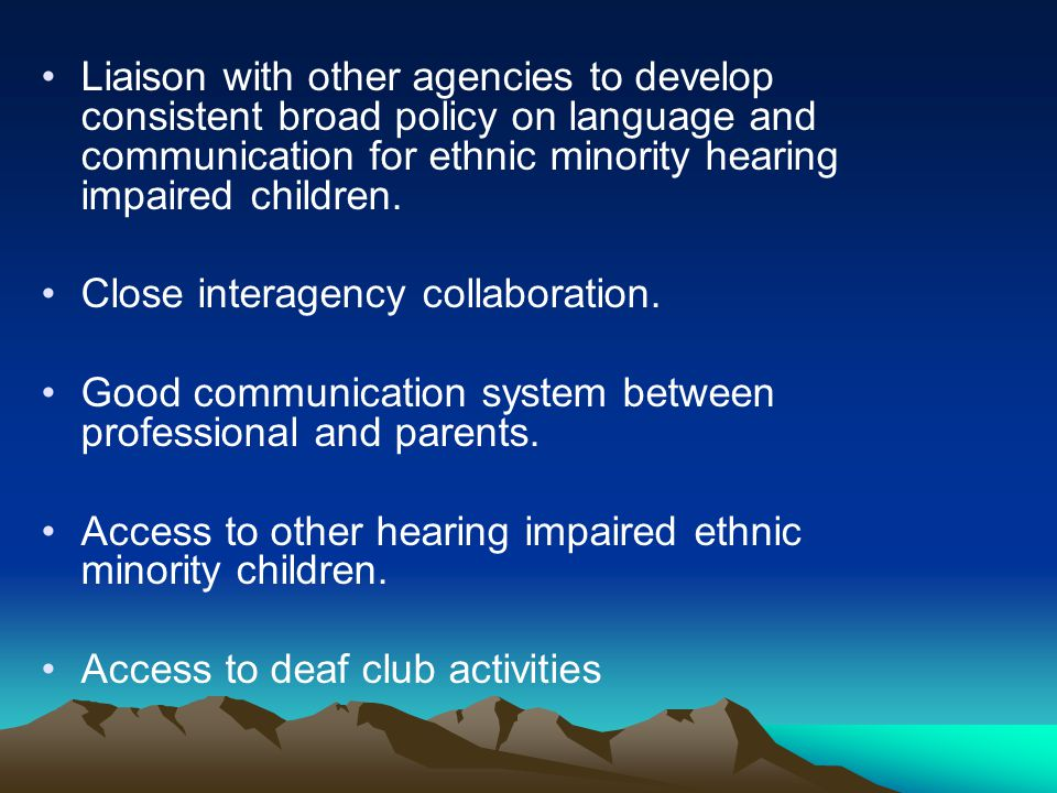 Liaison with other agencies to develop consistent broad policy on language and communication for ethnic minority hearing impaired children.