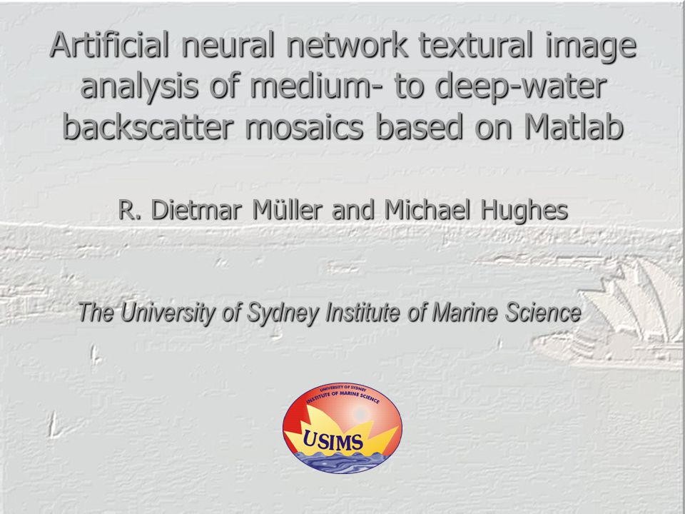 Artificial neural network textural image analysis of medium- to deep-water backscatter mosaics based on Matlab The University of Sydney Institute of Marine Science R.