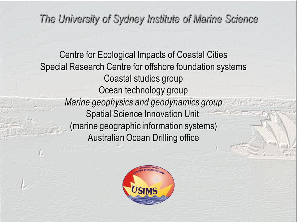 The University of Sydney Institute of Marine Science Centre for Ecological Impacts of Coastal Cities Special Research Centre for offshore foundation systems Coastal studies group Ocean technology group Marine geophysics and geodynamics group Spatial Science Innovation Unit (marine geographic information systems) Australian Ocean Drilling office