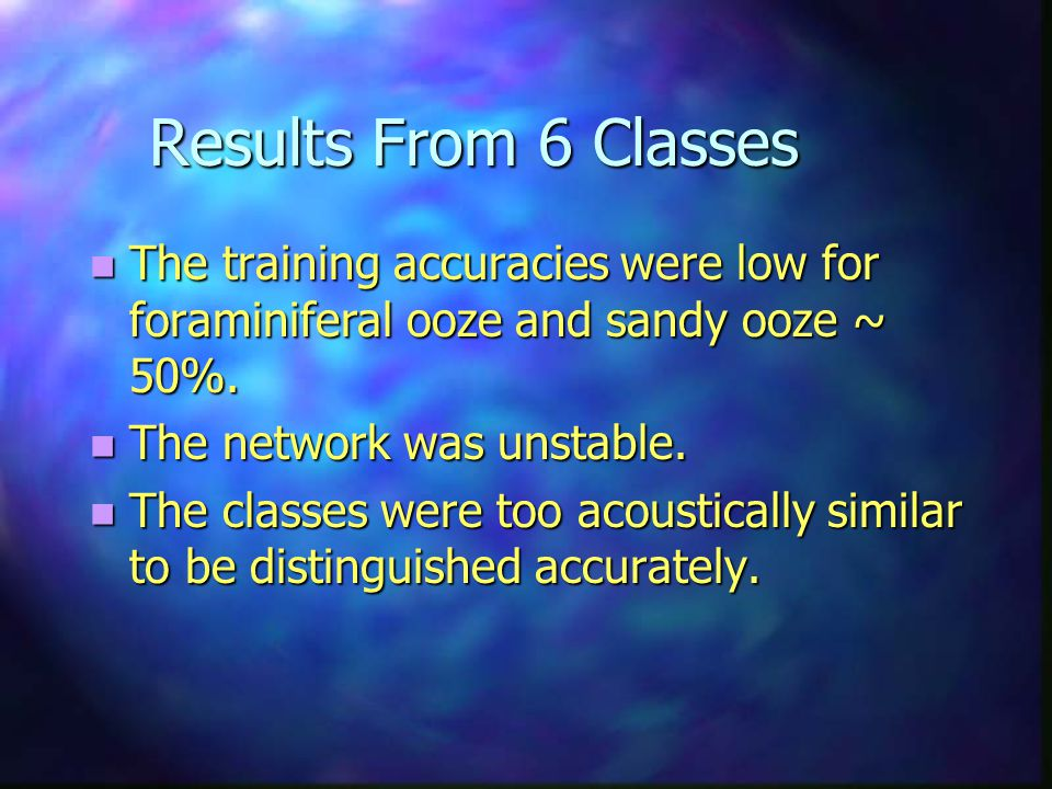Results From 6 Classes n The training accuracies were low for foraminiferal ooze and sandy ooze ~ 50%. n The network was unstable. n The classes were