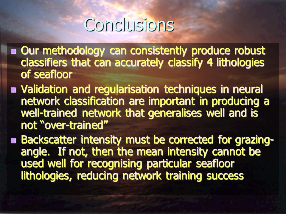 Conclusions n Our methodology can consistently produce robust classifiers that can accurately classify 4 lithologies of seafloor n Validation and regu