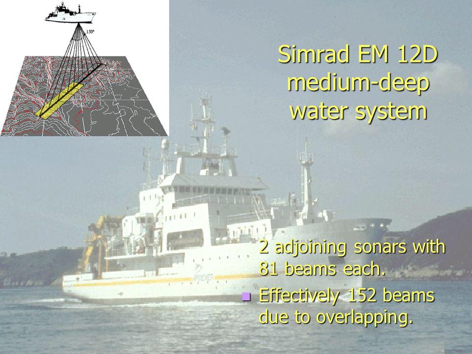 Simrad EM 12D medium-deep water system 2 adjoining sonars with 81 beams each.