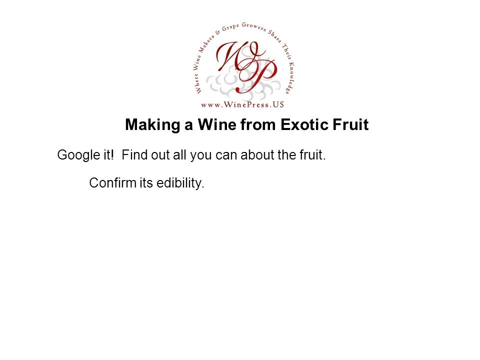Making a Wine from Exotic Fruit Google it! Find out all you can about the fruit. Confirm its edibility.