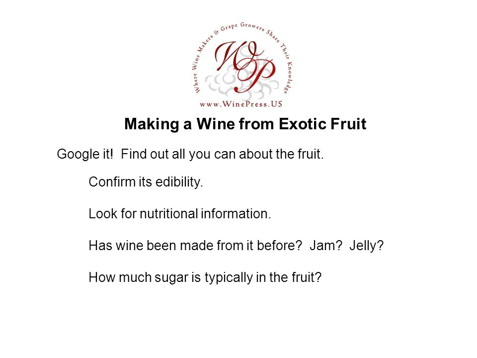 Making a Wine from Exotic Fruit Has wine been made from it before? Jam? Jelly? How much sugar is typically in the fruit? Google it! Find out all you c