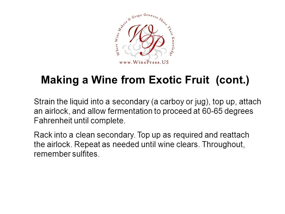 Making a Wine from Exotic Fruit (cont.) Rack into a clean secondary. Top up as required and reattach the airlock. Repeat as needed until wine clears.