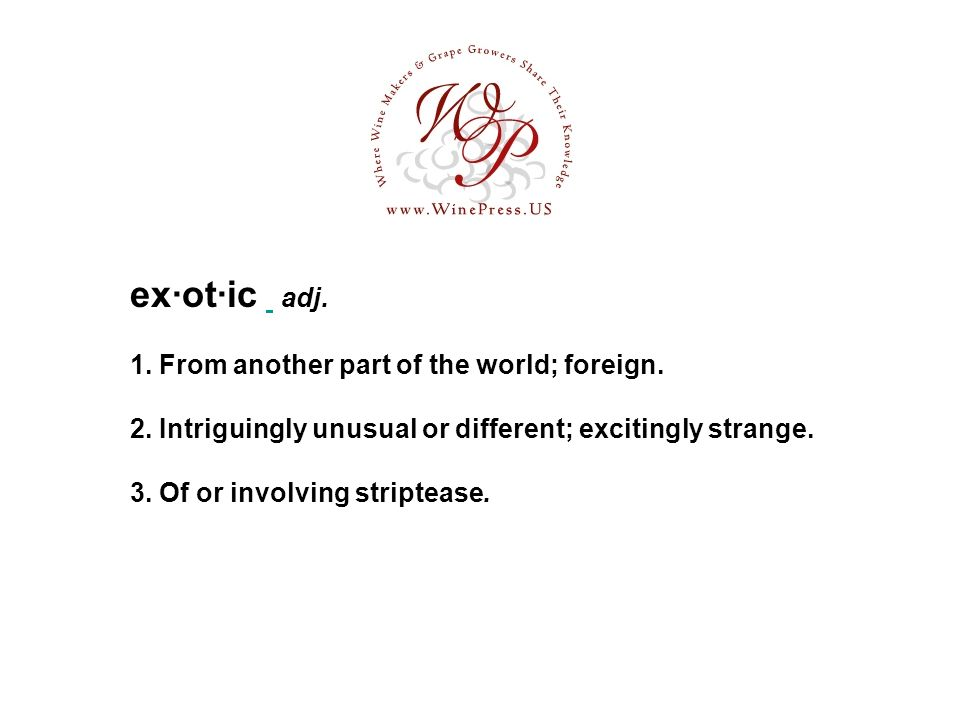 ex·ot·ic adj. 1. From another part of the world; foreign. 2. Intriguingly unusual or different; excitingly strange. 3. Of or involving striptease.