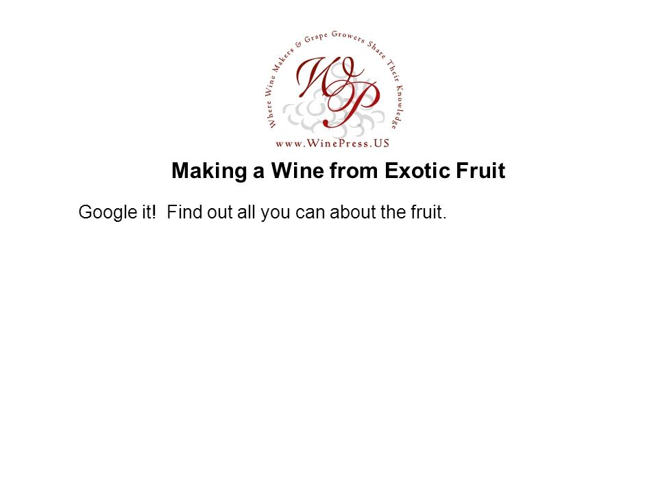 Making a Wine from Exotic Fruit Google it! Find out all you can about the fruit.
