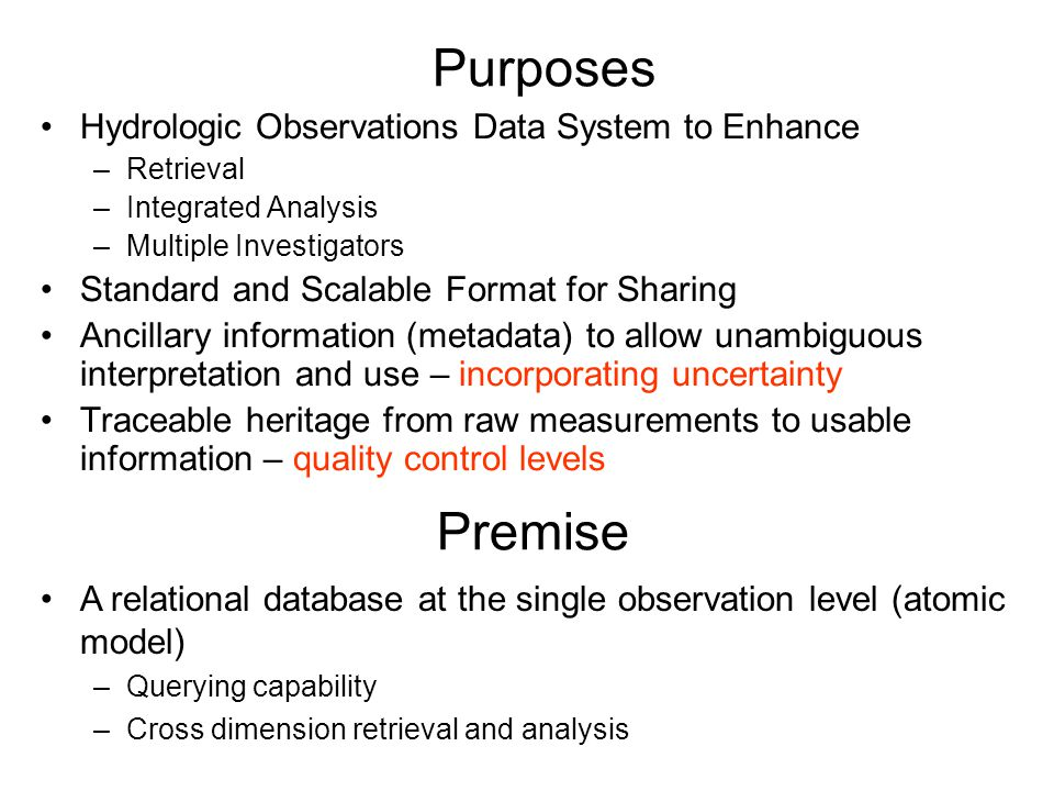 Purposes Hydrologic Observations Data System to Enhance –Retrieval –Integrated Analysis –Multiple Investigators Standard and Scalable Format for Sharing Ancillary information (metadata) to allow unambiguous interpretation and use – incorporating uncertainty Traceable heritage from raw measurements to usable information – quality control levels Premise A relational database at the single observation level (atomic model) –Querying capability –Cross dimension retrieval and analysis