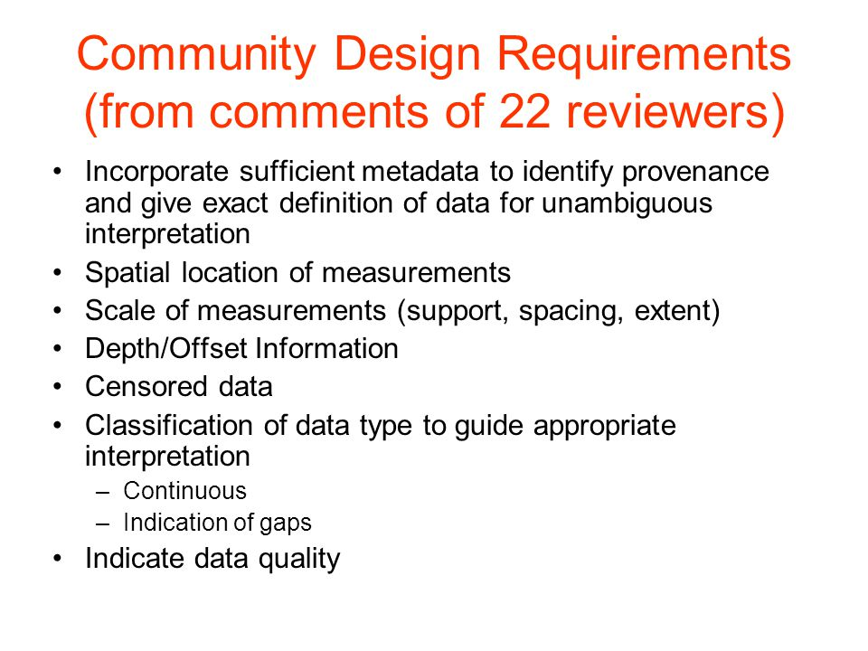 Community Design Requirements (from comments of 22 reviewers) Incorporate sufficient metadata to identify provenance and give exact definition of data for unambiguous interpretation Spatial location of measurements Scale of measurements (support, spacing, extent) Depth/Offset Information Censored data Classification of data type to guide appropriate interpretation –Continuous –Indication of gaps Indicate data quality