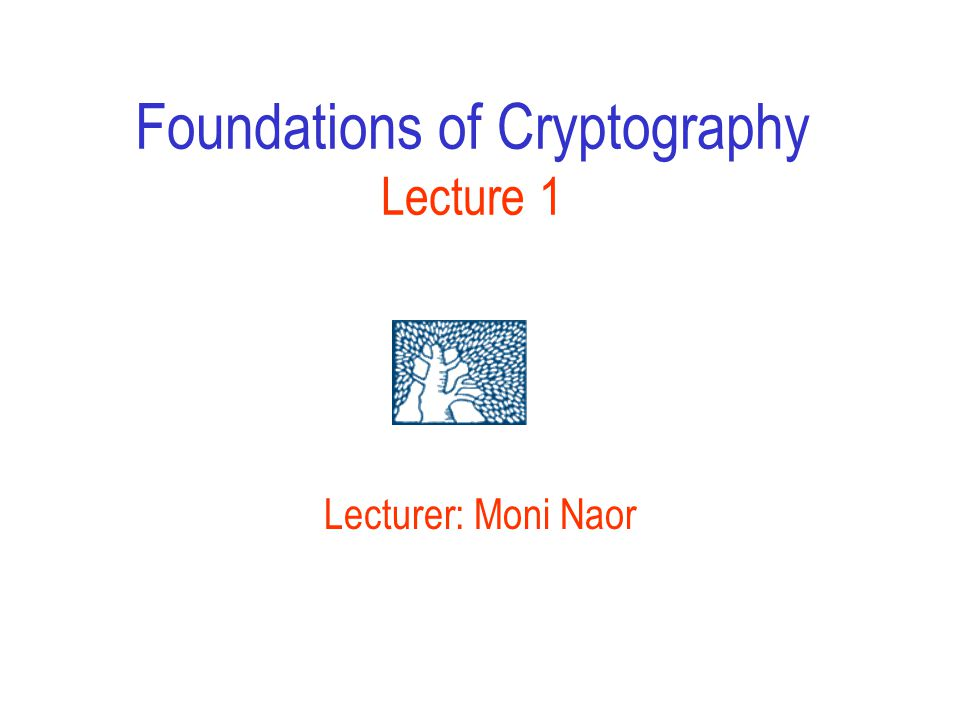 Foundations of Cryptography Lecture 1 Lecturer: Moni Naor