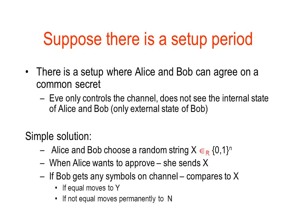 Suppose there is a setup period There is a setup where Alice and Bob can agree on a common secret –Eve only controls the channel, does not see the internal state of Alice and Bob (only external state of Bob) Simple solution: – Alice and Bob choose a random string X  R  {0,1} n –When Alice wants to approve – she sends X –If Bob gets any symbols on channel – compares to X YIf equal moves to Y NIf not equal moves permanently to N