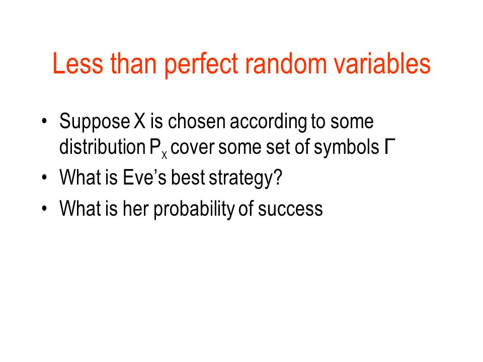 Less than perfect random variables Suppose X is chosen according to some distribution P x cover some set of symbols Γ What is Eve's best strategy.