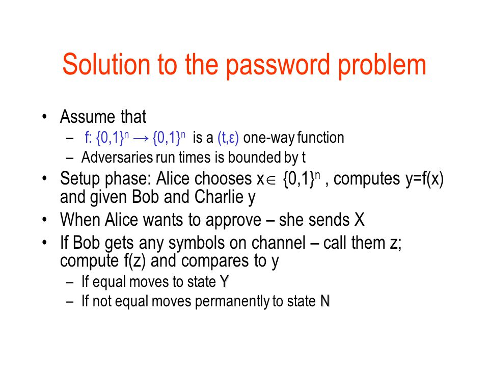 Solution to the password problem Assume that – f: {0,1} n → {0,1} n is a (t,ε) one-way function –Adversaries run times is bounded by t Setup phase: Alice chooses x  {0,1} n, computes y=f(x) and given Bob and Charlie y When Alice wants to approve – she sends X If Bob gets any symbols on channel – call them z; compute f(z) and compares to y Y –If equal moves to state Y N –If not equal moves permanently to state N