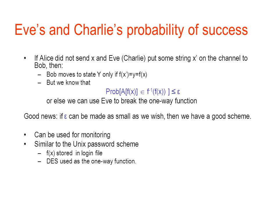 Eve's and Charlie's probability of success If Alice did not send x and Eve (Charlie) put some string x' on the channel to Bob, then: Y –Bob moves to state Y only if f(x')=y=f(x) –But we know that Prob[A[f(x)]  f -1 (f(x)) ] ≤ ε or else we can use Eve to break the one-way function Good news: if ε can be made as small as we wish, then we have a good scheme.