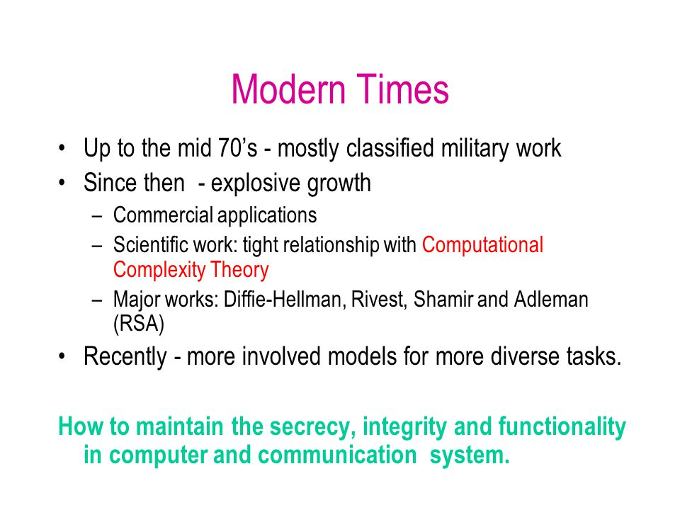 Modern Times Up to the mid 70's - mostly classified military work Since then - explosive growth –Commercial applications –Scientific work: tight relationship with Computational Complexity Theory –Major works: Diffie-Hellman, Rivest, Shamir and Adleman (RSA) Recently - more involved models for more diverse tasks.