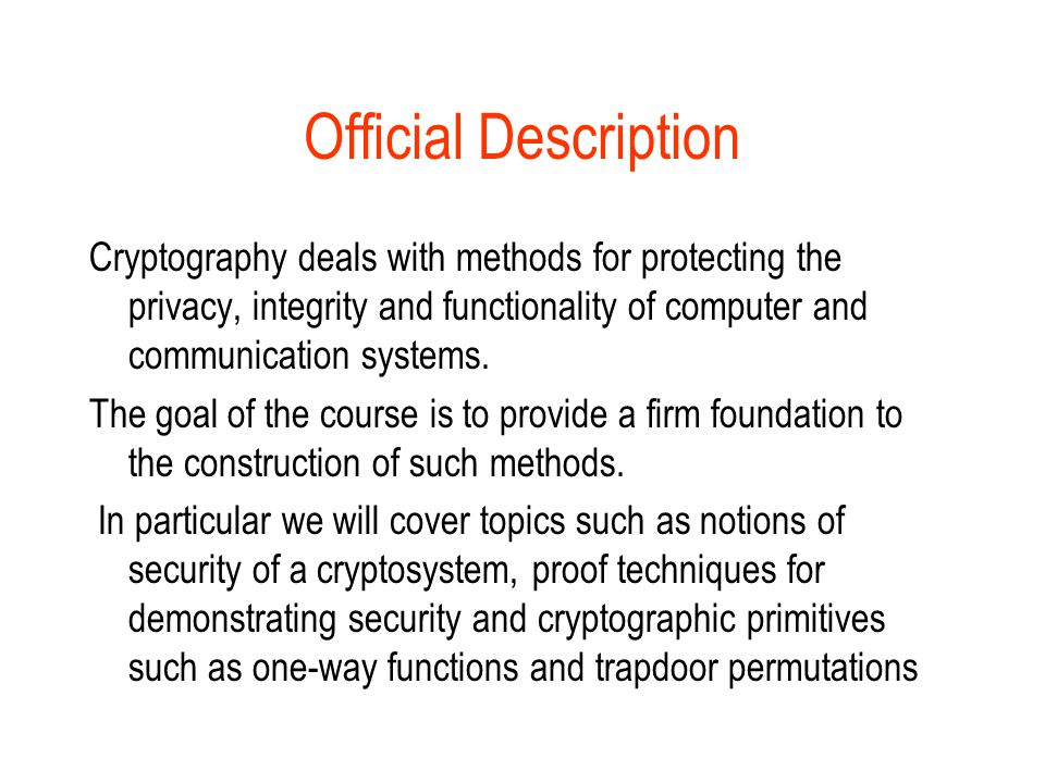 Sources Books : Oded Goldreich, Foundations of Cryptography Vol 1, Basic Tools, Cambridge,2001 Other volumes in www.wisdom.weizmann.ac.il/~oded/books.html www.wisdom.weizmann.ac.il/~oded/books.html Web courses Trevisan and Wagner: www.cs.berkeley.edu/~daw/cs276www.cs.berkeley.edu/~daw/cs276 Bellare and Rogaway: www.cs.ucsd.edu/users/mihir/cse207/index.htmlwww.cs.ucsd.edu/users/mihir/cse207/index.html