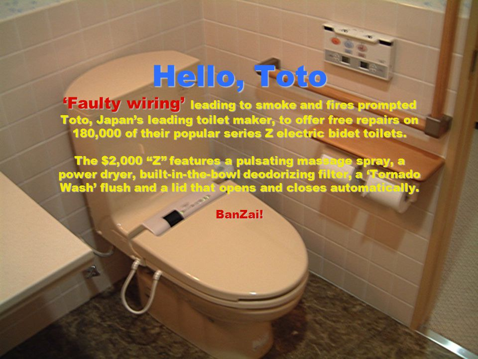 Hello, Toto 'Faulty wiring' leading to smoke and fires prompted Toto, Japan's leading toilet maker, to offer free repairs on 180,000 of their popular series Z electric bidet toilets.