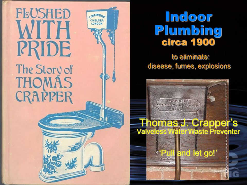 Indoor Plumbing circa 1900 to eliminate: disease, fumes, explosions Thomas J.